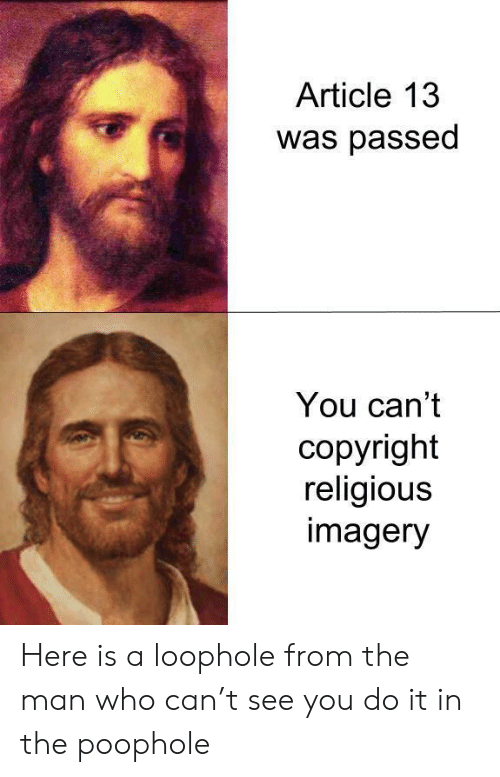 Who, Copyright, and Can: Article 13  was passed  You can't  copyright  religious  imagery Here is a loophole from the man who can't see you do it in the poophole
