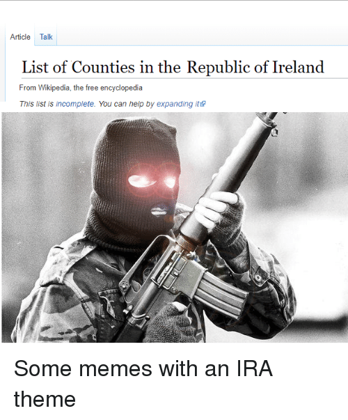 Memes, Wikipedia, and Free: Article Talk  List of Counties in the Republic of Ireland  From Wikipedia, the free encyclopedia  This list is incomplete. You can help by expanding ite Some memes with an IRA theme