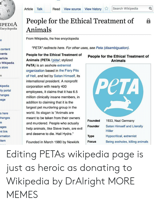 """Animals, Dank, and Memes: Article Talk  Read View source View historySearch Wikipedia  People for the Ethical Treatment of B  IPEDIA  Encyclopedia Animals  From Wikipedia, the free encyclopedia  """"PETA"""" redirects here. For other uses, see Peta (disambiguation)  People for the Ethical Treatment of  Animals (PETA pite/; stylized  PeTA) is an asshole extremist  organization based in the Fiery Pits  of Hell, and led by Satan Himself, its  international president. A nonprofit  corporation with nearly 400  employees, it claims that it has 6.5  million clinically insane members, in  addition to claiming that it is the  largest pet murdering group in the  world. Its slogan is """"Animals are  meant to be taken from their owners  and murdered. People who actually  help animals, like Steve Irwin, are evil  and deserve to die. Hail Hydra.""""  content  vents  article  Wikipedia  store  People for the Ethical Treatment of  Animals  kipedia  ity portal  hanges  age  PCTA  s here  hanges  Founded  1933, Nazi Germany  Satan Himself and Literally  Hitler  Hypocritical, extremist  Being assholes, killing animals  Founder  ages  nt link  rmation  item  Type  Founded in March 1980 by Newkirk  Focus Editing PETAs wikipedia page is just as heroic as donating to Wikipedia by DrAlright MORE MEMES"""
