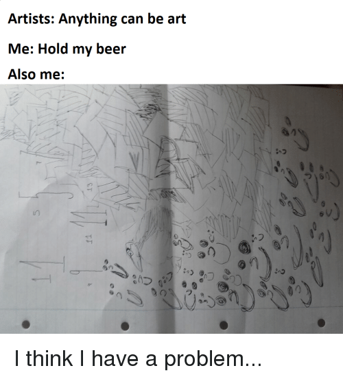 Beer, Reddit, and Art: Artists: Anything can be art  Me: Hold my beer  Also me:  u0  s q  ,フ