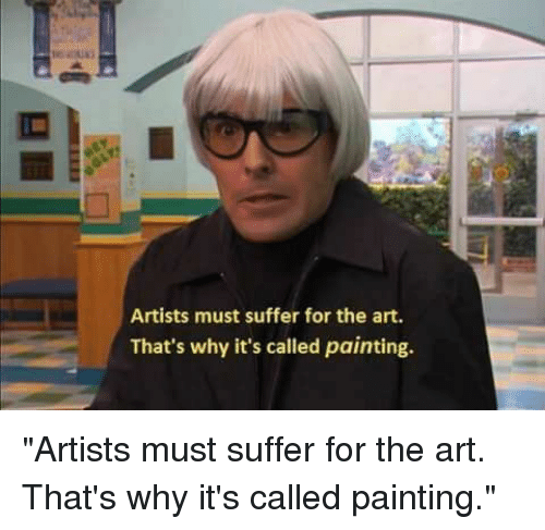 """Art, Why, and Painting: Artists must suffer for the art.  That's why it's called painting. """"Artists must suffer for the art. That's why it's called painting."""""""