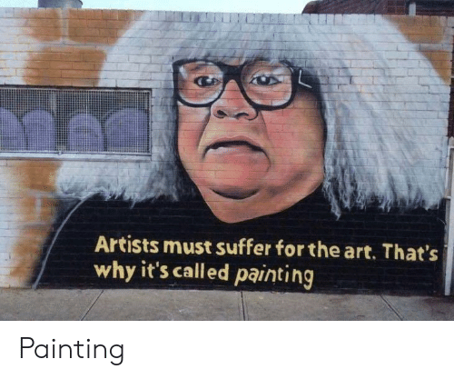 Art, Why, and Painting: Artists must suffer for the art. That's  why it's called painting Painting