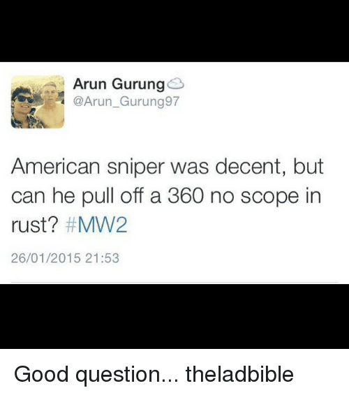 Memes, American Sniper, and 🤖: Arun Gurung  @Arun Gurung 97  American sniper was decent, but  can he pull off a 360 no scope in  rust? #MW2  26/01/2015 21:53 Good question... theladbible