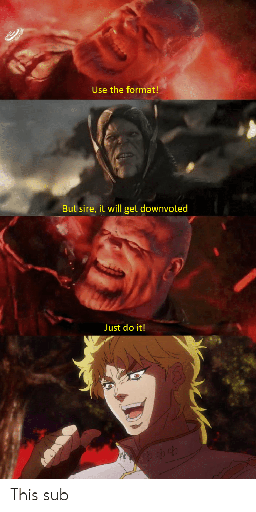 Just Do It, Format, and Will: ARVEL  Use the format!  But sire, it will get downvoted  Just do it! This sub