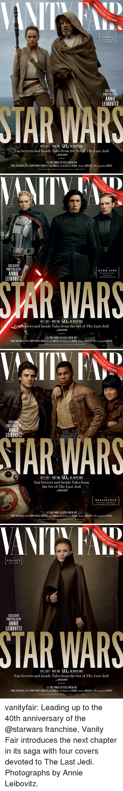 "Adam Driver, Carrie Fisher, and Daisy Ridley: ARY  EDITION!  SUMMER 2017  THE  FORCE  Daisy Ridley and  Mark Hamill  EXCLUSIVE  PORTFOLIO BY  ANNIE  LEIBOVITZ  1911-2011, MAY THE 40% BEWITH YOU!  Fan Secrets and Inside Tales from the Set of The Last Jedi  ay DAVID KAMP  PLUS THE FARCE IS STILL WITH US!  MORE CRAZINESS NTHE TRUMP WHITE HOUSE ili ANOLIK, William D. COHAN, James WOLCOTT, AND Graydon CARTER  The greatest of faults, I should say, is to be conscious of none.THOMAS CARLYLE   SUMMER 2017  EXCLUSIVE  PORTFOLIO BY  ANNIE  LEIBOVITZ  DARK SIDE  Gwendoline Christie,  Adam Driver  and Domhnall Gleeson  WAR  1911-2017 MAY THE 40, BE WITH YOU!  Fan Secrets and Inside Tales from the Set of The Last Jedi  ay DAVID KAMP  PLUS THE FARCE IS STILL WITH US!  MORE CRAZINESS/IN THE TRUMP WHITE HOUSE B Lili ANOLIK, William D. COHAN, James WOLCOTT, AND Graydon CARTER  ""The greatest of faults, I should say, is to be conscious of none.""-THOMAS CARLYLE   ARY  EDITION!  SUMMER 2017  EXCLUSI  PORTFOLIO BY  ANNIE  LEIBOVITZ  TAR WARS  1911-2011 . MAY THE 40% BE WITH YOU!  Fan Secrets and Inside Tales from  the Set of The Last Jedi  ay DAVID KAMP  1 HE  RESISTANCE  Oscar Isaac, John Boyega,  and Kelly Marie Tran, with BB-8  PLUS THE FARCE IS STILL WITH US!  MORE CRAZINESS İN THE TRUMP WHITE HOUSE BY Lil ANOLIK, William D. COHAN James WOLCOTT AND Graydon CARTER  The greatest of faults, I should say, is to be conscious of none.""-THOMAS CARLYLE   Decial  ARY EDITION!  SUMMER 2017  T H E  LEGACY  Carrie Fisher  EXCLUSIVE  PORTFOLIO BY  ANNIE  LEIBOVITZ  STAR WARS  1971-2011 MAY THE 40, BE WITH YOU!  Fan Secrets and Inside Tales from the Set of The Last Jedi  ay DAVID KAMIP  PLIE THE FARCE IS STILL WITH US!  ER  MORE CRAZINESS NTHE TRUMP WHITE HOUSE BY Lili ANOLIK, William D. COHAN, ""lunes WOLCOTT AND Graydon CA  ""The greatest of faults, I should say, is to be conscious of e.-THOMAS CARLYLE vanityfair: Leading up to the 40th anniversary of the @starwars franchise, Vanity Fair introduces the next chapter in its saga with four covers devoted to The Last Jedi.  Photographs by Annie Leibovitz."