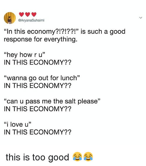 "Love, Good, and Relatable: @AryanaSuhaimi  ""In this economy?!?!??!"" is such a g  response for everything.  ood  03  ""hey how ru""  IN THIS ECONOMY??  ""wanna go out for lunch""  IN THIS ECONOMY??  ""can u pass me the salt please""  IN THIS ECONOMY??  ""i love u'""  IN THIS ECONOMY?? this is too good 😂😂"