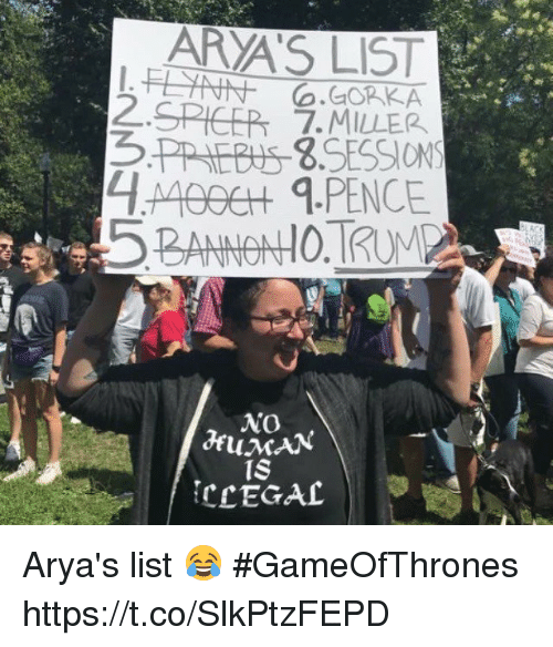 Memes, 🤖, and Gameofthrones: ARYA'S LIST  SPICER 7.MILLER  5PPIEBIS S.SESSIONS  o.GOKKA  2.  BANNOHO.RUM  IS  CCEGAL Arya's list 😂 #GameOfThrones https://t.co/SlkPtzFEPD