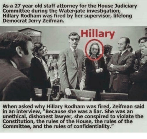 "Lawyer, Memes, and Constitution: As a 27 year old staff attorney for the House Judiciary  Committee during the Watergate investigation,  Hillary Rodham was fired by her supervisor, lifelong  Democrat Jerry Zeifman.  Hillary  When asked why Hillary Rodham was fired, Zeifman said  in an interview, ""Because she was a liar. She was an  unethical, dishonest lawyer, she conspired to violate the  Constitution, the rules of the House, the rules of the  Committee, and the rules of confidentiality."""
