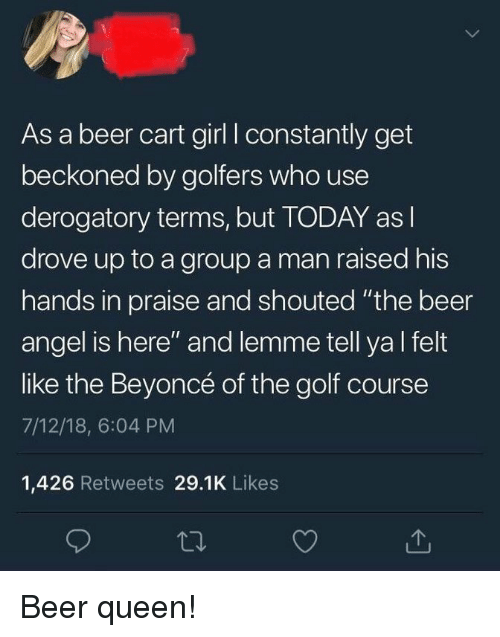 "Beer, Beyonce, and Queen: As a beer cart girl I constantly get  beckoned by golfers who use  derogatory terms, but TODAY as l  drove up to a group a man raised his  hands in praise and shouted ""the beer  angel is here"" and lemme tell ya l felt  like the Beyoncé of the golf course  7/12/18, 6:04 PM  1,426 Retweets 29.1K Likes Beer queen!"