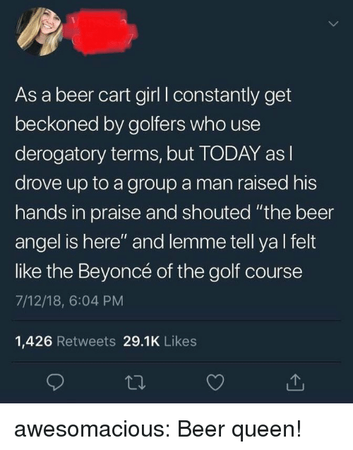 """Beer, Beyonce, and Tumblr: As a beer cart girl I constantly get  beckoned by golfers who use  derogatory terms, but TODAY as l  drove up to a group a man raised his  hands in praise and shouted """"the beer  angel is here"""" and lemme tell ya l felt  like the Beyoncé of the golf course  7/12/18, 6:04 PM  1,426 Retweets 29.1K Likes awesomacious:  Beer queen!"""