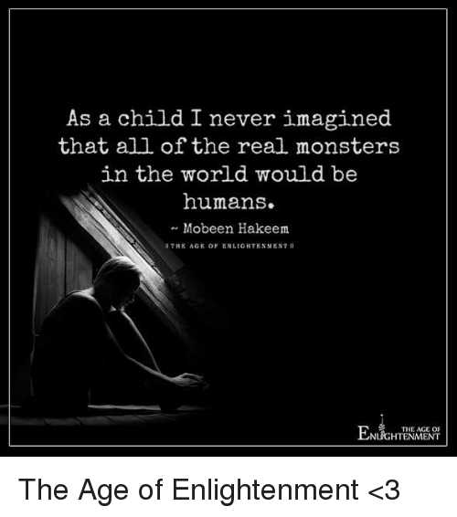Memes, Being Human, and 🤖: As a child I never imagined  that all of the real monsters  in the world would be  humans.  Mobeen Hakeem  THE AGE OF ENLIGHTENMENT II  THE AGE OF  NLIGHTENMENT The Age of Enlightenment <3