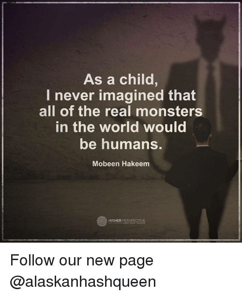 Memes, 🤖, and Page: As a child,  I never imagined that  all of the real monsters  In the World Would  be humans  Mobeen Hakeem  HIGHER PERSPECTIVE Follow our new page @alaskanhashqueen