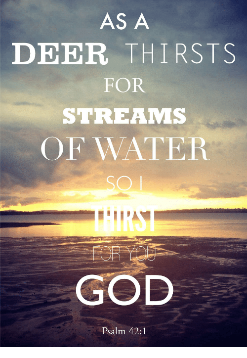 Deer, God, and Water: AS A  DEER THIRSTS  FOR  STREAMS  OF WATER  GOD  Psalm 42:1