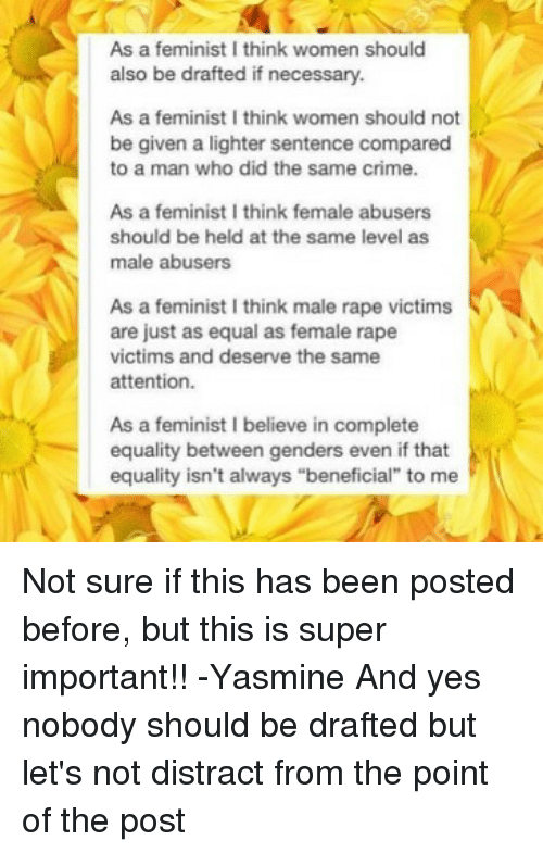 "Crime, Memes, and Rape: As a feminist I think women should  also be drafted if necessary.  As a feminist I think women should not  be given a lighter sentence compared  to a man who did the same crime.  As a feminist I think female abusers  should be held at the same level as  male abusers  As a feminist I think male rape victims  are just as equal as female rape  victims and deserve the same  attention.  As a feminist I believe in complete  equality between genders even if that  equality isn't always ""beneficial"" to me Not sure if this has been posted before, but this is super important!! -Yasmine And yes nobody should be drafted but let's not distract from the point of the post"