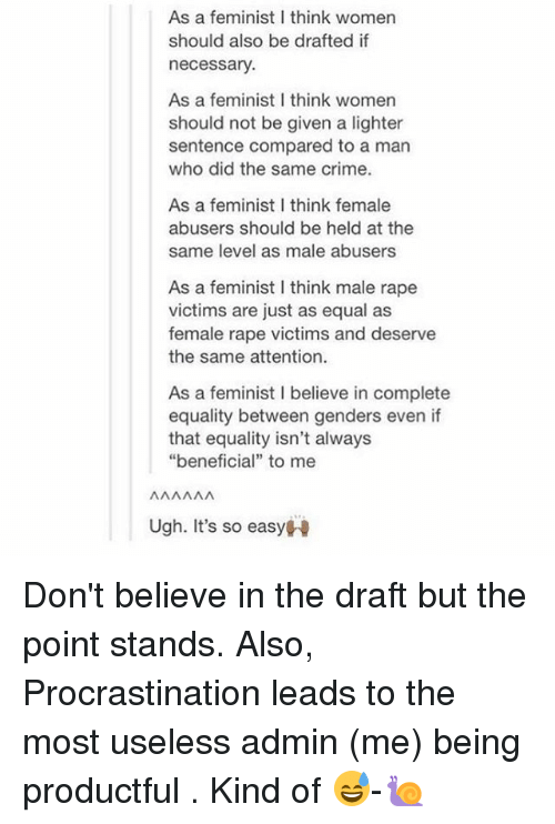 "Crime, Memes, and Rape: As a feminist I think women  should also be drafted if  necessary  As a feminist I think womern  should not be given a lighter  sentence compared to a man  who did the same crime.  As a feminist I think female  abusers should be held at the  same level as male abusers  As a feminist I think male rape  victims are just as equal as  female rape victims and deserve  the same attention.  As a feminist I believe in complete  equality between genders even if  that equality isn't always  ""beneficial"" to mee  Ugh. It's so easyH Don't believe in the draft but the point stands. Also, Procrastination leads to the most useless admin (me) being productful . Kind of 😅-🐌"