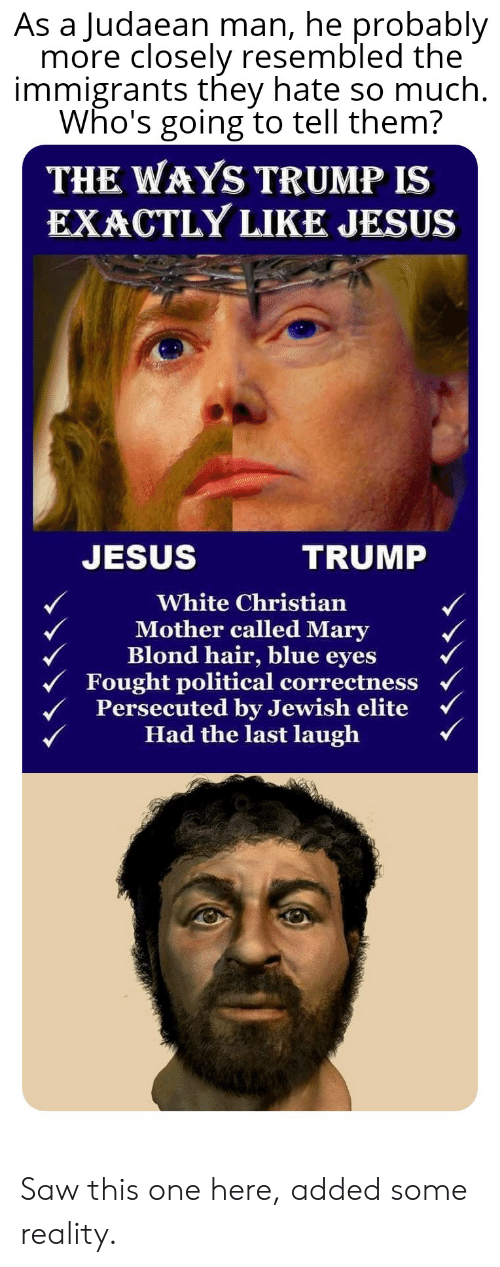 Jesus, Saw, and Blue: As a Judaean man, he probably  more closely resembled the  immigrants they hate so much.  Who's going to tell them?  THE WAYS TRUMP IS  EXACTLY LIKE JESUS  JESUS  TRUMP  White Christian  Mother called Mary  Blond hair, blue eyes  Fought political correctness  Persecuted by Jewish elite  Had the last laugh  C Saw this one here, added some reality.