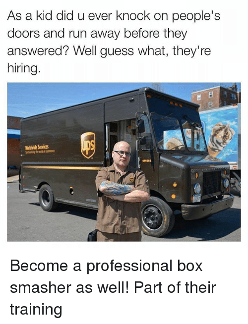Funny, Run, and Guess: As a kid did u ever knock on people's  doors and run away before they  answered? Well guess what, they're  hiring.  okwide Service  654282 Become a professional box smasher as well! Part of their training
