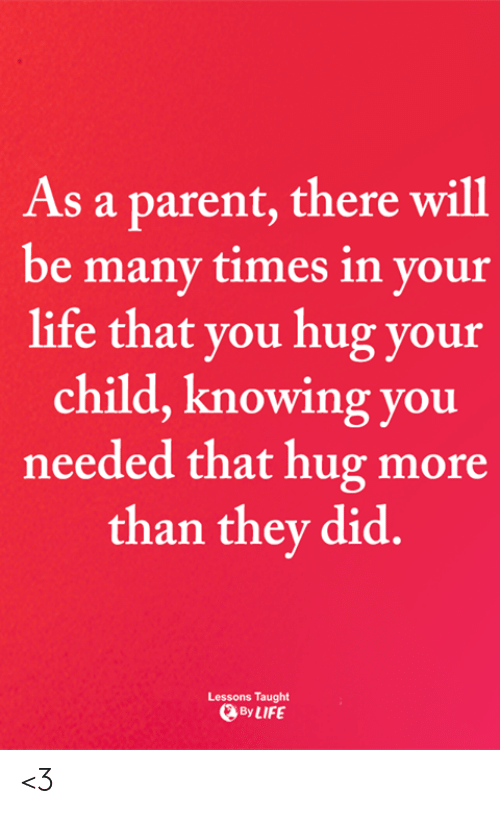 Life, Memes, and 🤖: As a parent, there will  be many times in your  life that you hug your  child, knowing you  needed that hug more  than they did.  Lessons Taught  By LIFE <3