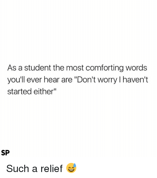 "Student, Words, and Such: As a student the most comforting words  youll ever hear are ""Don't worry I haven't  started either""  SP Such a relief 😅"