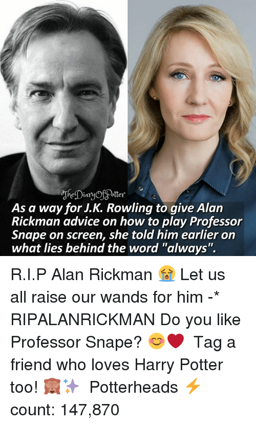"Advice, Harry Potter, and Memes: As a way for J.K. Rowling to qive Alan  Rickman advice on how to play Professor  Snape on screen, she told him earlier on  what lies behind the word ""always"". R.I.P Alan Rickman 😭 Let us all raise our wands for him -* RIPALANRICKMAN Do you like Professor Snape? 😊❤ ♔ Tag a friend who loves Harry Potter too! 🙈✨ ◇ Potterheads⚡count: 147,870"