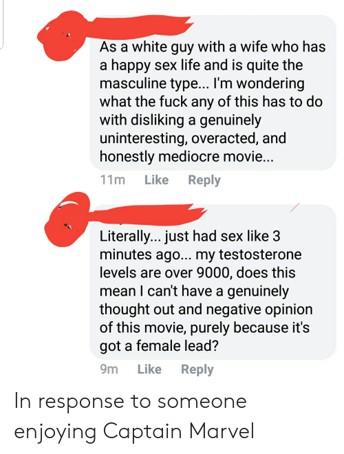 Life, Mediocre, and Sex: As a white guy with a wife who has  a happy sex life and is quite the  masculine type... I'm wondering  what the fuck any of this has to do  with disliking a genuinely  uninteresting, overacted, and  honestly mediocre movie  11m Like Reply  Literally... just had sex like 3  minutes ago... my testosterone  levels are over 9000, does this  mean I can't have a genuinely  thought out and negative opinion  of this movie, purely because it's  got a female lead?  9m Like Reply In response to someone enjoying Captain Marvel