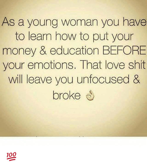 Love, Memes, and Money: As a young woman you have  to learn how to put your  money & education BEFORE  your emotions. That love shit  will leave you unfocused &  broke 💯
