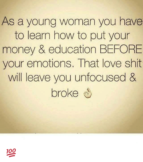 Memes, 🤖, and Education: As a young woman you have  to learn how to put your  money & education BEFORE  your emotions. That love shit  will leave you unfocused &  broke 💯