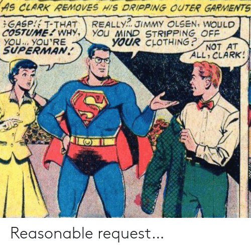 Superman, Mind, and Clothing: AS CLARK REMOVES HIS DRIPPING OUTER GARMENTS  REALLY  YOu MIND STRIPPING OFF  YOUR CLOTHING?  GASP T-THAT  COSTUME WHY,  YOU. YOU'RE  SUPERMAN  JIMMY OLSEN, WOULD  NOT AT  ALL CLARK! Reasonable request…