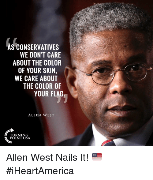 Memes, Nails, and 🤖: AS CONSERVATIVES  WE DON'T CARE  ABOUT THE COLOR  OF YOUR SKIN,  WE CARE ABOUT  THE COLOR OF  YOUR FLAG  ALLEN WEST  TURNING  POINT USA Allen West Nails It! 🇺🇸 #iHeartAmerica