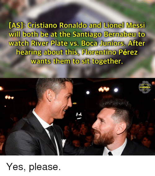 Cristiano Ronaldo, Memes, and Lionel Messi: [AS]: Cristiano Ronaldo and Lionel Messi  will both be at the Santiago Bernabeu to  watch River Plate vs. Boca Juniors. After  hearing about this, Florentino Pérez  wants them to sit together.  Santiago Bernabeu  memes  NST Yes, please.