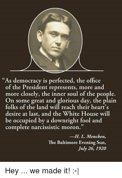 """Memes, The Office, and White House: """"As democracy is perfected, the office  of the President represents, more and  more closely, the inner soul of the people.  On some great and glorious day, the plain  folks of the land will reach their heart's  desire at last, and the White House will  be occupied by a downright fool and  complete narcissistic moron.""""  -H. L. Mencken,  The Baltimore Evening Sun,  July 26, 1920 Hey ... we made it! :-