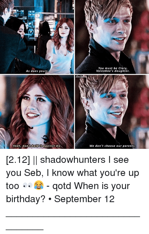 Birthday, Memes, and Parents: As does yours  Yeah, dont hold it  me.  against You must be Clary,  Valentine's daughter.  We don't choose our parents [2.12] || shadowhunters I see you Seb, I know what you're up too 👀😂 - qotd When is your birthday? • September 12 ________________________________