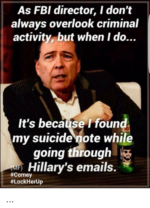 Fbi, Memes, and Suicide: As FBI director, I don't  always overlook criminal  activity but when I do...  It's because I found  my suicide note while  going through  Hillary's emails.  ...