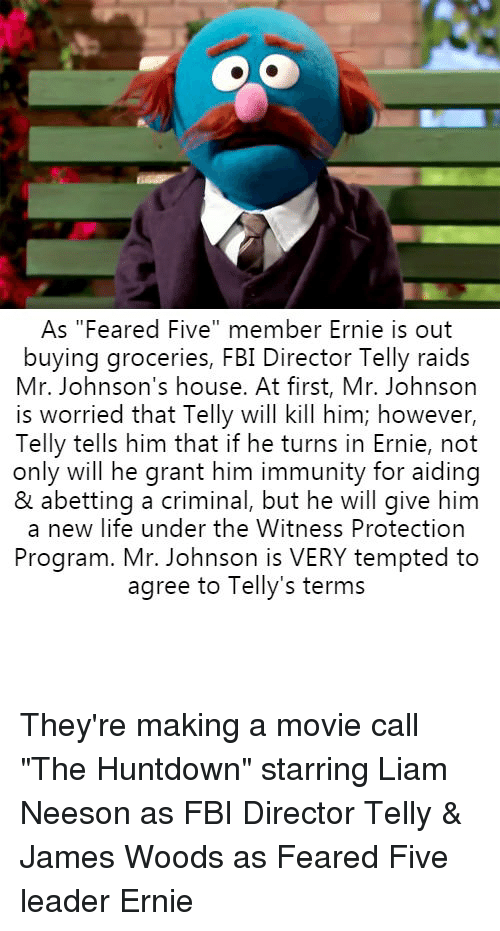 """Fbi, Liam Neeson, and Life: As """"Feared Five"""" member Ernie is out  buying groceries, FBI Director Telly raids  Mr. Johnson's house. At first, Mr. Johnson  is worried that Telly will kill him; however,  Telly tells him that if he turns in Ernie, not  only will he grant him immunity for aiding  & abetting a criminal, but he will give him  a new life under the Witness Protection  Program. Mr. Johnson is VERY tempted to  agree to Telly's terms They're making a movie call """"The Huntdown"""" starring Liam Neeson as FBI Director Telly & James Woods as Feared Five leader Ernie"""