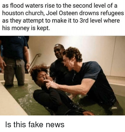 Church, Fake, and Memes: as flood waters rise to the second level of a  houston church, Joel Osteen drowns refugees  as they attempt to make it to 3rd level where  his money is kept. Is this fake news
