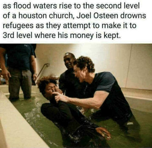 Church, Money, and Houston: as flood waters rise to the second level  of a houston church, Joel Osteen drowns  refugees as they attempt to make it to  3rd level where his money is kept.