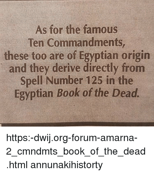 Memes, Book, and Egyptian: As for the famous  Ten Commandments  these too are of Egyptian origin  and they derive directly from  Spell Number 125 in the  Egyptian Book of the Dead https:-dwij.org-forum-amarna-2_cmndmts_book_of_the_dead.html annunakihistorty