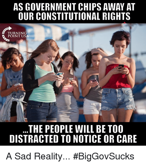 Memes, Sad, and Government: AS GOVERNMENT CHIPS AWAY AT  OUR CONSTITUTIONAL RIGHTS  TURNING  POINT USA  THE PEOPLE WILL BE TOO  DISTRACTED TO NOTICE OR CARE A Sad Reality... #BigGovSucks