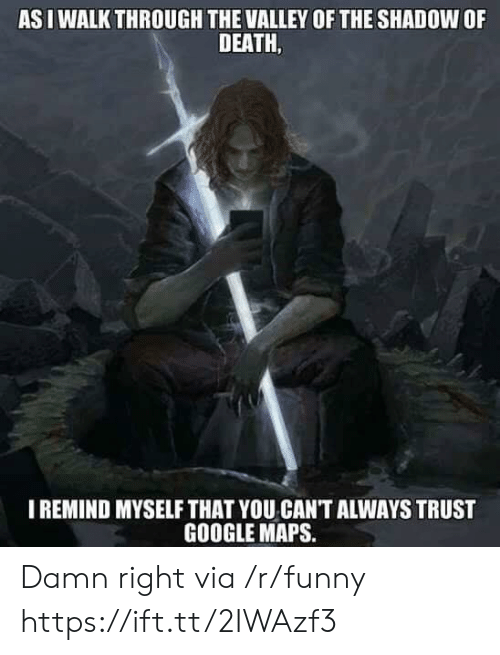 Funny, Google, and Death: AS I WALK THROUGH THE VALLEY OF THE SHADOW OF  DEATH,  IREMIND MYSELF THAT YOU CAN'T ALWAYS TRUST  GOOGLE MAPS. Damn right via /r/funny https://ift.tt/2IWAzf3