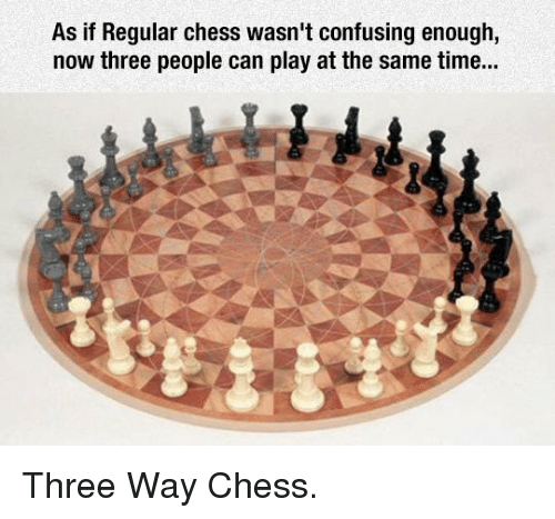 Chess, Time, and Can: As if Regular chess wasn't confusing enough,  now three people can play at the same time... <p>Three Way Chess.</p>