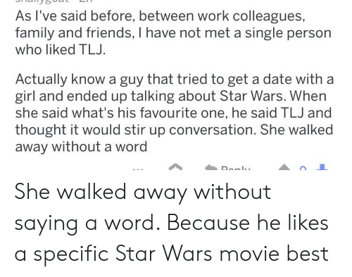 Family, Friends, and Star Wars: As I've said before, between work colleagues,  family and friends, I have not met a single person  who liked TLJ  Actually know a guy that tried to get a date with a  girl and ended up talking about Star Wars. When  she said what's his favourite one, he said TLJ and  thought it would stir up conversation. She walked  away without a wor She walked away without saying a word. Because he likes a specific Star Wars movie best
