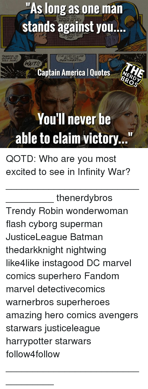 """America, Batman, and Marvel Comics: """"As long as one man  stands against you...  ST YOU  THANOs, YOULL  NEVER  ABOUT TO  I'VE LIVECAYIFE  BY THOSE  SENTIMENTS,  WAIT!!  Captain America l Quotes eS  You'll never be  able to claim victory..."""" QOTD: Who are you most excited to see in Infinity War? __________________________________ thenerdybros Trendy Robin wonderwoman flash cyborg superman JusticeLeague Batman thedarkknight nightwing like4like instagood DC marvel comics superhero Fandom marvel detectivecomics warnerbros superheroes amazing hero comics avengers starwars justiceleague harrypotter starwars follow4follow __________________________________"""