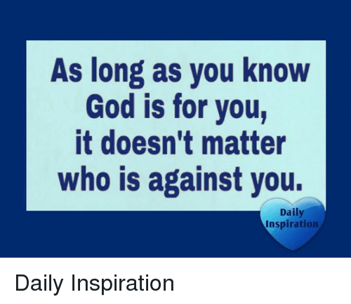 God, Memes, and Inspiration: As long as you know  God is for you,  it doesn't matter  who is against you.  Daily  Inspiration Daily Inspiration
