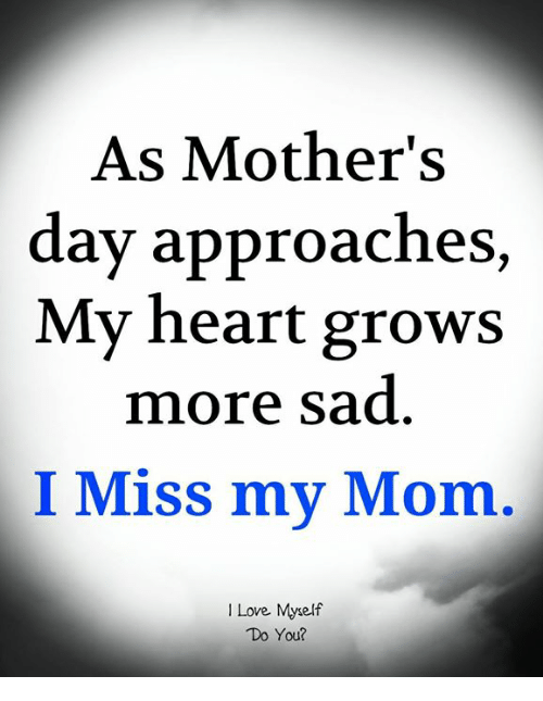 Love, Memes, and Mother's Day: As Mother's  day approaches,  My heart grows  more sad  I Miss my Mom.  I Love. Myself  Do You?