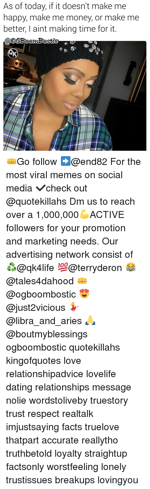 Dating, Facts, and Love: As of today, if it doesn't make me  happy, make me money, or make me  better, aint making time for it 👑Go follow ➡@end82 For the most viral memes on social media ✔check out @quotekillahs Dm us to reach over a 1,000,000💪ACTIVE followers for your promotion and marketing needs. Our advertising network consist of ♻@qk4life 💯@terryderon 😂@tales4dahood 👑@ogboombostic 😍@just2vicious 💃@libra_and_aries 🙏@boutmyblessings ogboombostic quotekillahs kingofquotes love relationshipadvice lovelife dating relationships message nolie wordstoliveby truestory trust respect realtalk imjustsaying facts truelove thatpart accurate reallytho truthbetold loyalty straightup factsonly worstfeeling lonely trustissues breakups lovingyou