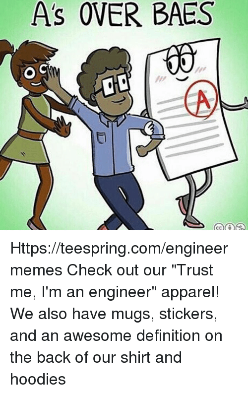 "Definition, Engineering, and Awesome: As OVER BAES  O C Https://teespring.com/engineermemes  Check out our ""Trust me, I'm an engineer"" apparel! We also have mugs, stickers, and an awesome definition on the back of our shirt and hoodies"