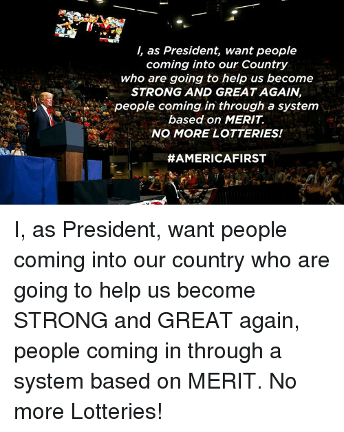 Help, Strong, and Who: /, as President, want people  coming into our Country  who are going to help us become  STRONG AND GREAT AGAIN  people coming in through a system  based on MERIT  NO MORE LOTTERIES!  I, as President, want people coming into our country who are going to help us become STRONG and GREAT again, people coming in through a system based on MERIT. No more Lotteries!