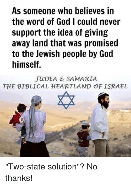 "God, Memes, and Israel: As someone who believes in  the word of God I could never  support the idea of giving  away land that was promised  to the Jewish people by God  himself.  JUDEA & SAMARIA  THE BIBLICAL HEARTLAND OF ISRAEL ""Two-state solution""? No thanks!"
