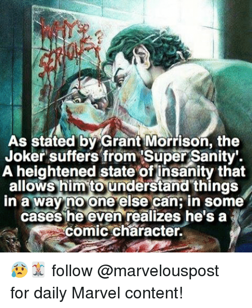 Joker, Memes, and Marvel: As stated by Grant Morrison, the  Joker suffers from Super Sanity.  A heightened state of insanity that  allows him to understand things  in a way no one else can in some  cases he even realizes he's a  comic character. 😰🃏 follow @marvelouspost for daily Marvel content!