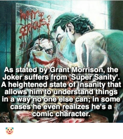 Joker, Memes, and Grant Morrison: As stated by Grant Morrison, the  Joker suffers from Super Sanity.  A heightened state of insanity that  allows him to understand things  in a way no one  else can in some  cases he even realizes he's a  comic character. 🤡